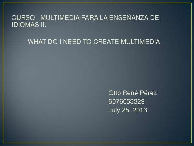 CURSO: MULTIMEDIA PARA LA ENSEÑANZA DE IDIOMAS II. WHAT DO I NEED TO CREATE MULTIMEDIA Otto René Pérez 6076053329 July 25,...