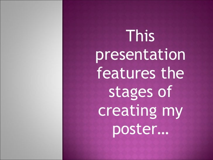 This presentation features the stages of creating my poster…