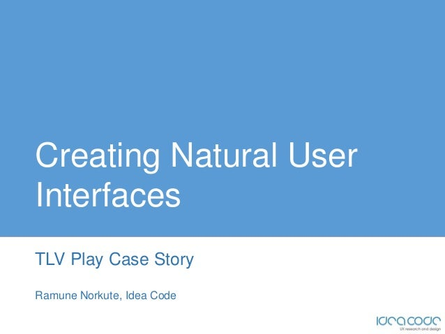 Creating Natural UserInterfacesTLV Play Case StoryRamune Norkute, Idea Code
