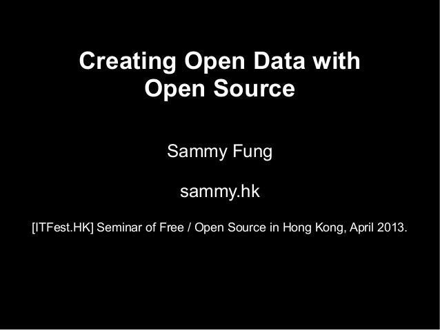 Creating Open Data withOpen SourceSammy Fungsammy.hk[ITFest.HK] Seminar of Free / Open Source in Hong Kong, April 2013.