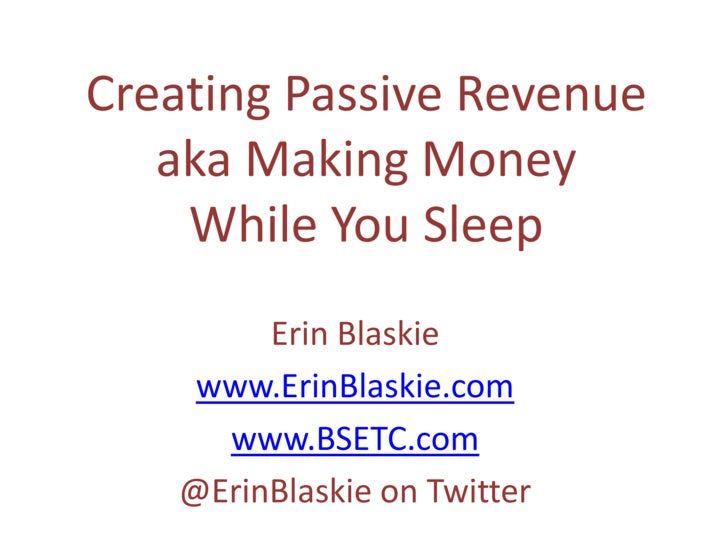 Creating Passive Revenue aka Making Money While You Sleep<br />Erin Blaskie<br />www.ErinBlaskie.com<br />www.BSETC.com<br...