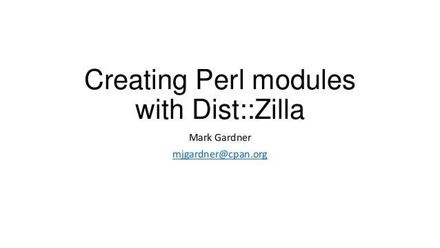 Creating Perl modules with Dist::Zilla Mark Gardner mjgardner@cpan.org