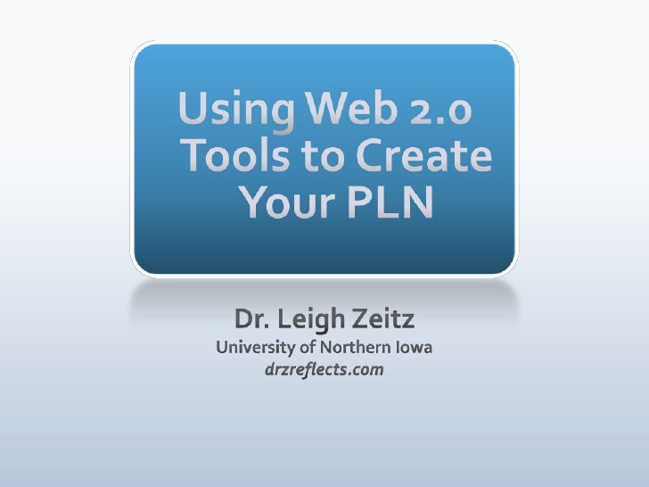 Using Web 2.0 Tools to Create Your PLN<br />Dr. Leigh Zeitz<br />University of Northern Iowa<br />drzreflects.com<br />