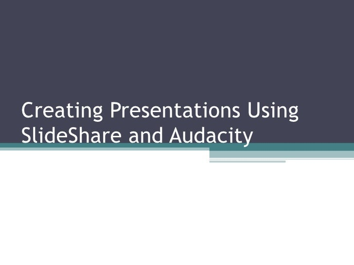 Creating presentations using slide share and audacity