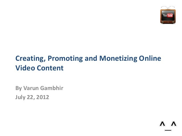 Creating, Promoting and Monetizing Online Video Content By Varun Gambhir July 22, 2012