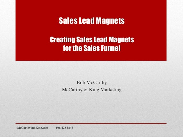 Sales Lead Magnets Creating Sales Lead Magnets for the Sales Funnel Bob McCarthy McCarthy & King Marketing McCarthyandKing...
