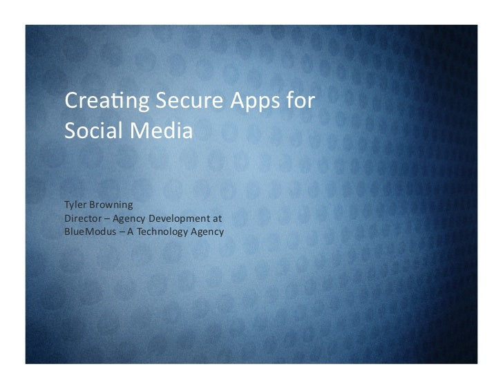Crea%ng Secure Apps for Social Media Tyler Browning  Director – Agency Development at BlueModu...