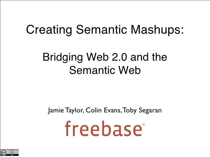 Creating Semantic Mashups:    Bridging Web 2.0 and the        Semantic Web      Jamie Taylor, Colin Evans, Toby Segaran