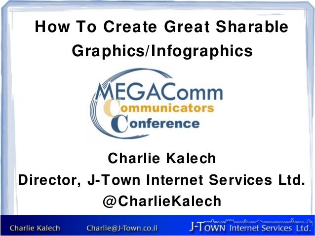 How To Create Great Sharable       Graphics/Infographics             Charlie KalechDirector, J-Town Internet Services Ltd....