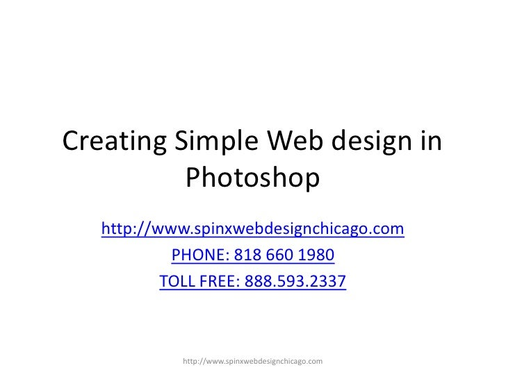 Creating Simple Web design in Photoshop<br />http://www.spinxwebdesignchicago.com<br />PHONE: 818 660 1980<br />TOLL FREE:...