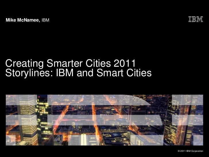 Mike McNamee, IBMCreating Smarter Cities 2011Storylines: IBM and Smart Cities                                   © 2011 IBM...