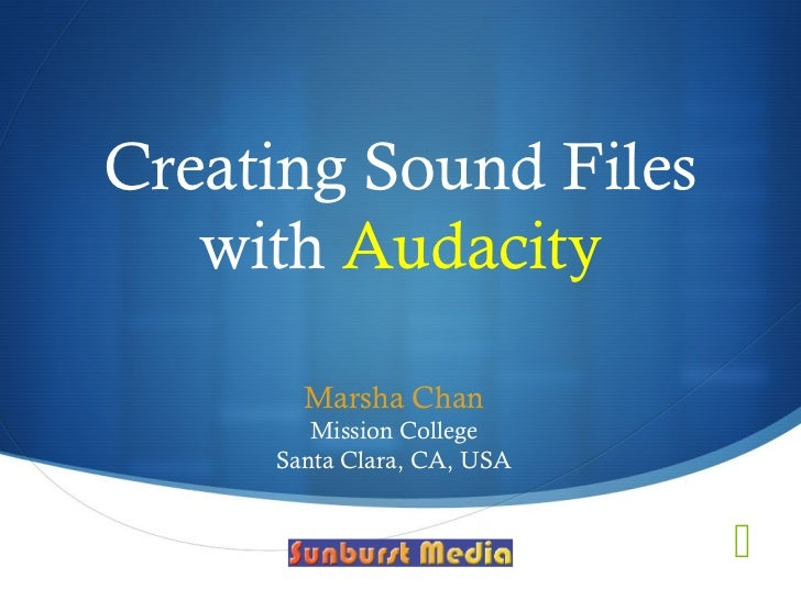Creating Sound Files   with Audacity       Marsha Chan        Mission College     Santa Clara, CA, USA                    ...