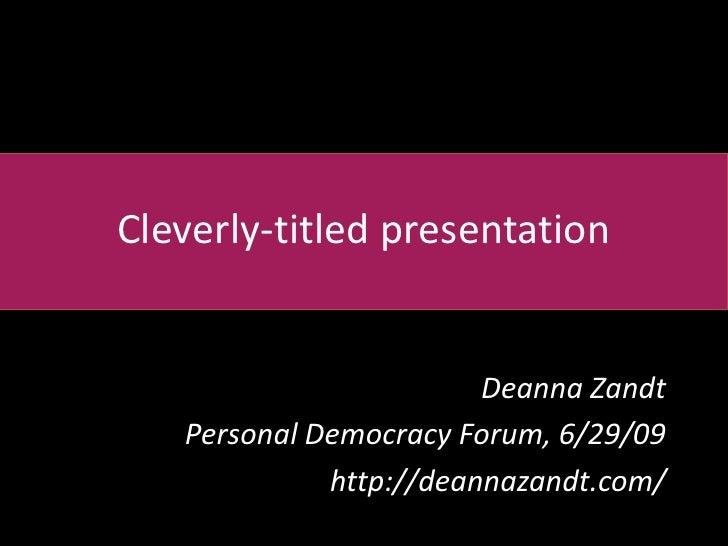 Cleverly-titled presentation<br />Deanna Zandt<br />Personal Democracy Forum, 6/29/09<br />http://deannazandt.com/<br />