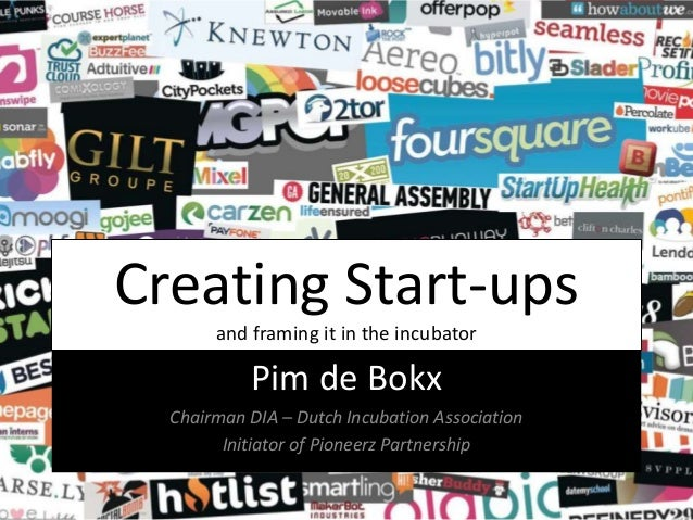 Creating Start-ups and framing it in the incubator Pim de Bokx Chairman DIA – Dutch Incubation Association Initiator of Pi...