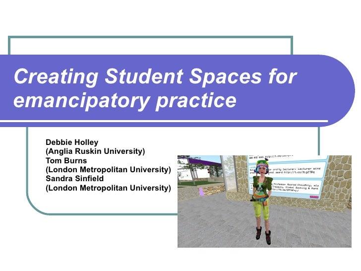 Creating Student Spaces for emancipatory practice Debbie Holley  (Anglia Ruskin University) Tom Burns  (London Metropolita...