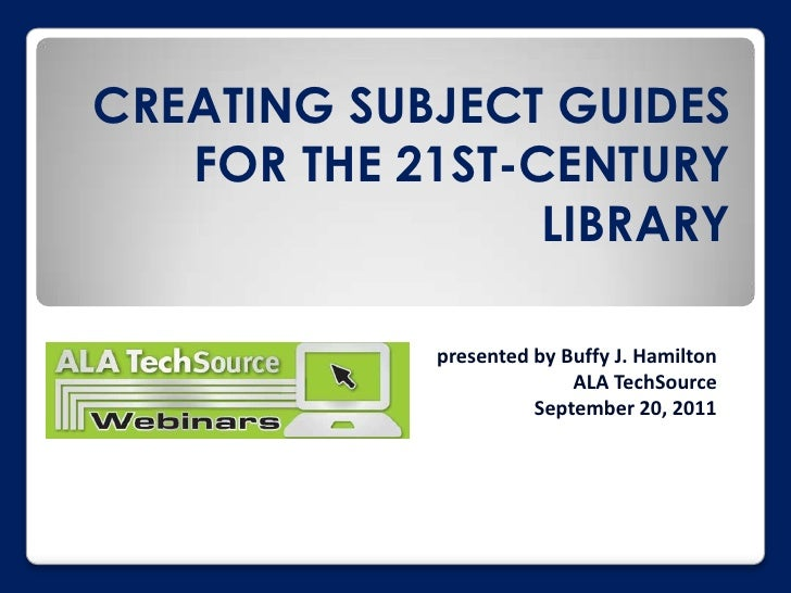 Creating Subject Guides for the 21st-Century Library <br />presented by Buffy J. HamiltonALA TechSourceSeptember 20, 2011 ...
