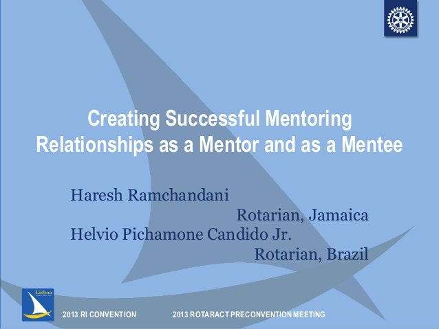 2013 RI CONVENTION Creating Successful Mentoring Relationships as a Mentor and as a Mentee Haresh Ramchandani Rotarian, Ja...