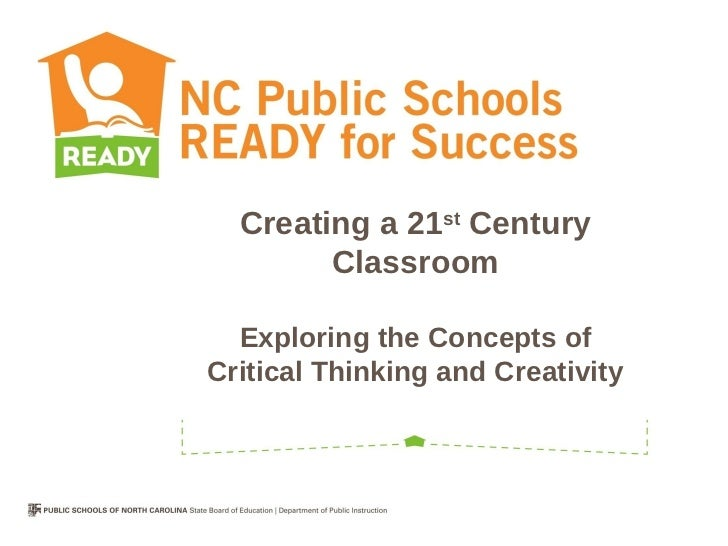 Creating a 21st Century        Classroom  Exploring the Concepts ofCritical Thinking and Creativity