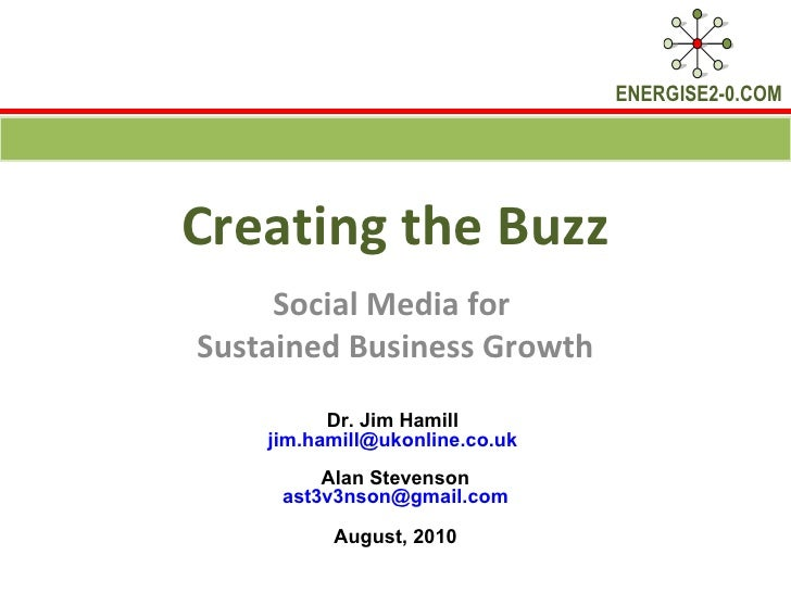 Creating the Buzz Social Media for  Sustained Business Growth Dr. Jim Hamill  [email_address]   Alan Stevenson [email_addr...