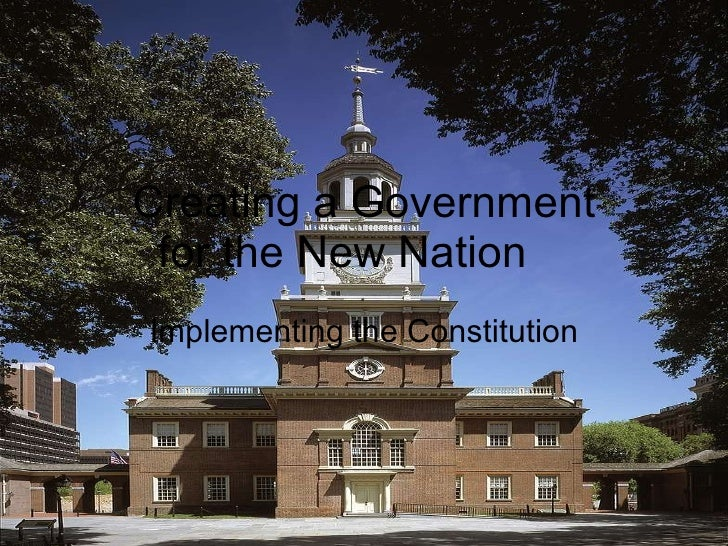 Creating a Government  for the New Nation Implementing the Constitution