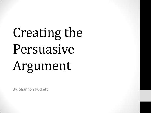 Creating thePersuasiveArgumentBy: Shannon Puckett