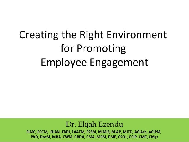 Creating the Right Environment  for Promoting  Employee Engagement  Dr. Elijah Ezendu  FIMC, FCCM, FIIAN, FBDI, FAAFM, FSS...