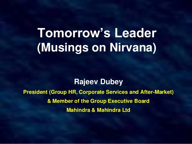 Tomorrow's Leader (Musings on Nirvana) Rajeev Dubey President (Group HR, Corporate Services and After-Market) & Member of ...