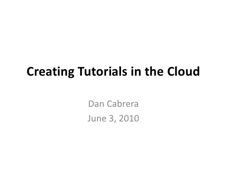 Creating Tutorials in the Cloud<br />Dan Cabrera<br />June 3, 2010<br />