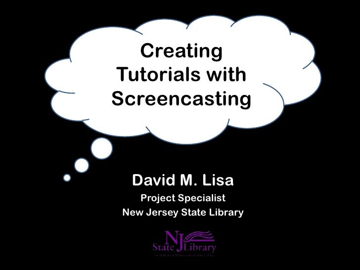 CreatingTutorials withScreencasting  David M. Lisa    Project Specialist New Jersey State Library