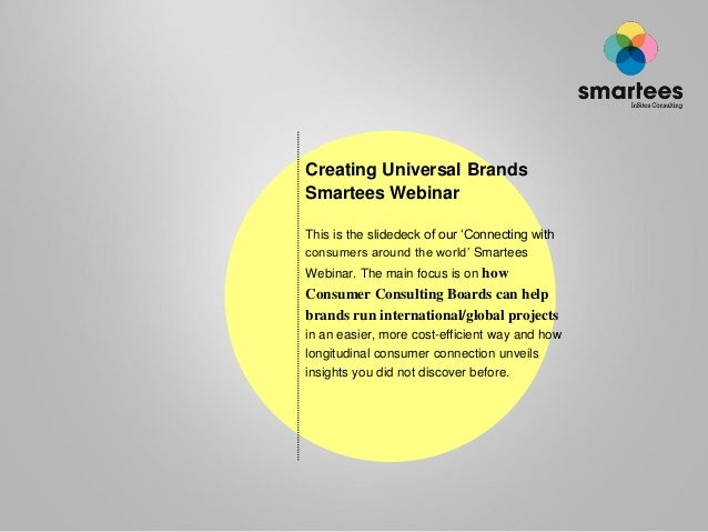 Creating Universal Brands Smartees Webinar This is the slidedeck of our 'Connecting with consumers around the world' Smart...