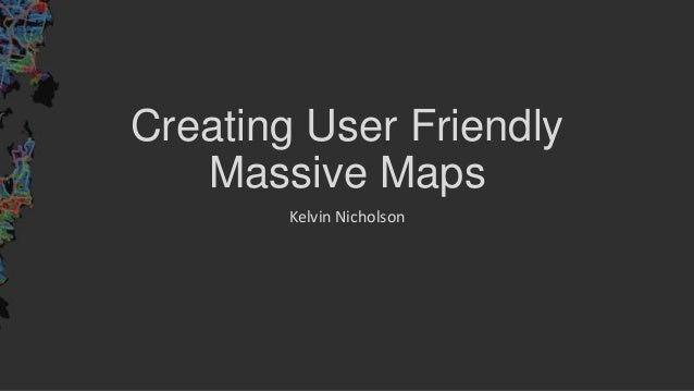 Creating User Friendly Massive Maps Kelvin Nicholson