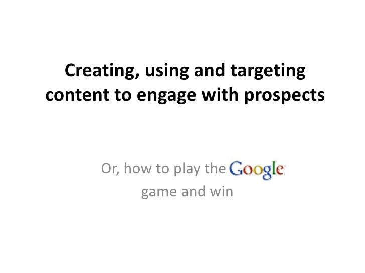 Creating, using and targetingcontent to engage with prospects      Or, how to play the            game and win