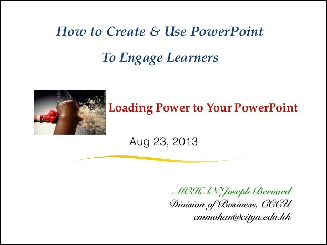 ~ Loading Power to Your PowerPoint  How to Create & Use PowerPoint  To Engage Learners MOHAN Joseph Bernard Division of Bu...