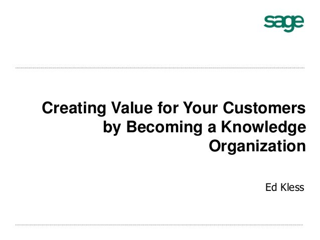 Creating Value for Your Customers by Becoming a Knowledge Organization Ed Kless