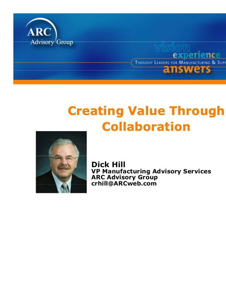 Creating Value Through     Collaboration   Dick Hill   VP Manufacturing Advisory Services   ARC Advisory Group   crhill@AR...