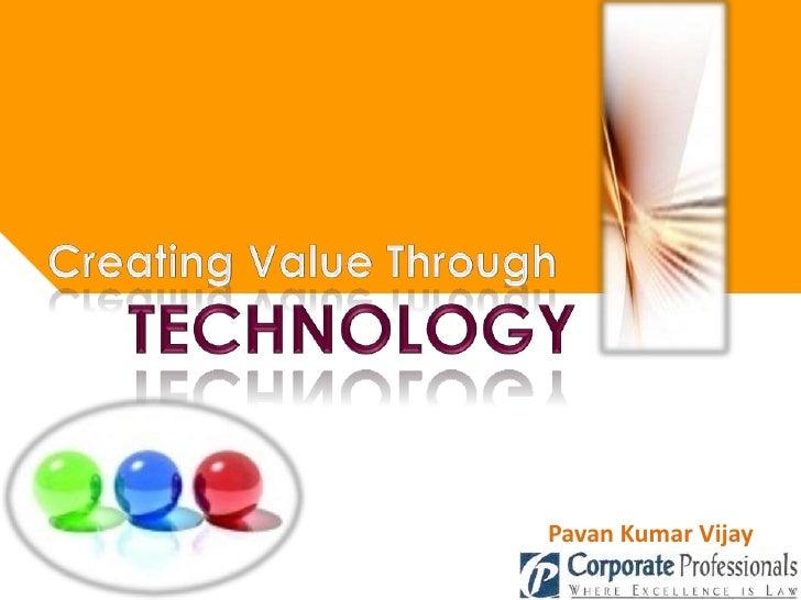 Creating Value Through<br />TECHNOLOGY<br />Pavan Kumar Vijay <br />