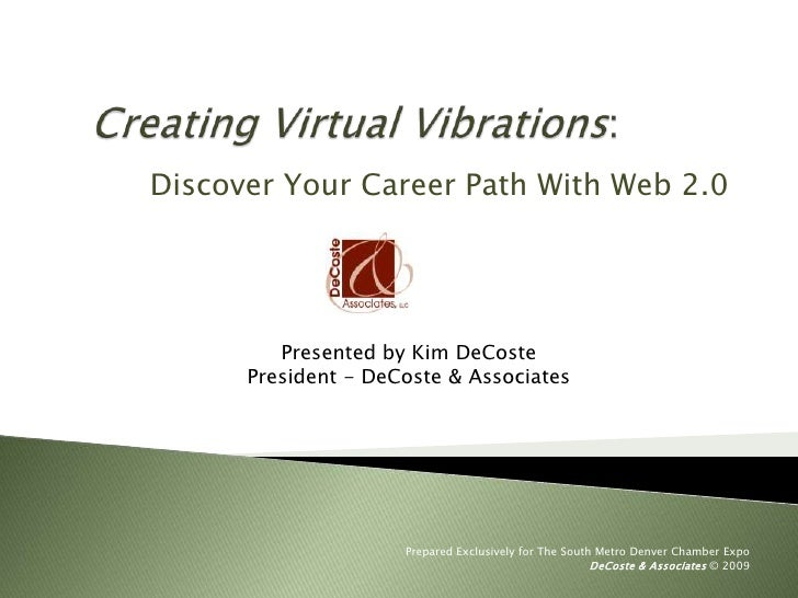 Creating Virtual Vibrations:<br />Discover Your Career Path With Web 2.0 <br />Presented by Kim DeCoste<br />President - ...
