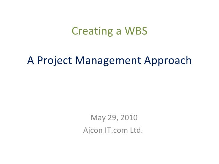 Creating a WBS A Project Management Approach May 29, 2010 Ajcon IT.com Ltd.