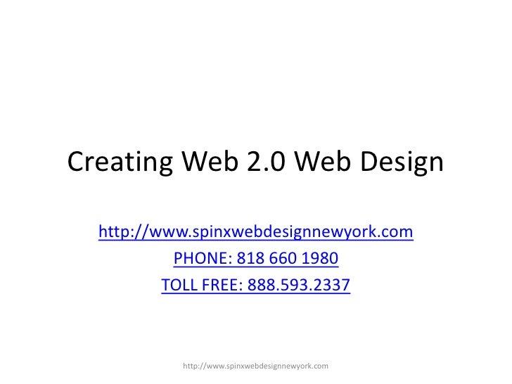 Creating Web 2.0 Web Design<br />http://www.spinxwebdesignnewyork.com<br />PHONE: 818 660 1980<br />TOLL FREE: 888.593.233...