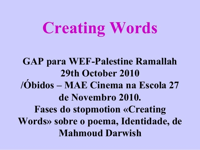 Creating Words GAP para WEF-Palestine Ramallah 29th October 2010 /Óbidos – MAE Cinema na Escola 27 de Novembro 2010. Fases...