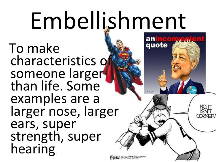 Embellishment <ul><li>To make characteristics of someone larger than life. Some examples are a larger nose, larger ears, s...