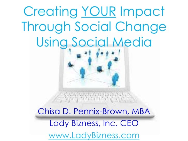 Creating YOUR ImpactThrough Social Change  Using Social Media  Chisa D. Pennix-Brown, MBA    Lady Bizness, Inc. CEO    www...