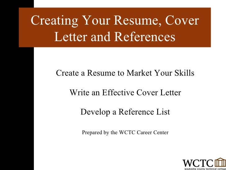 Create a Resume to Market Your Skills Write an Effective Cover Letter Develop a Reference List Prepared by the WCTC Career...
