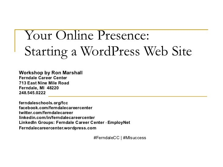 Your Online Presence:  Starting a WordPress Web Site Workshop by Ron Marshall Ferndale Career Center 713 East Nine Mile Ro...