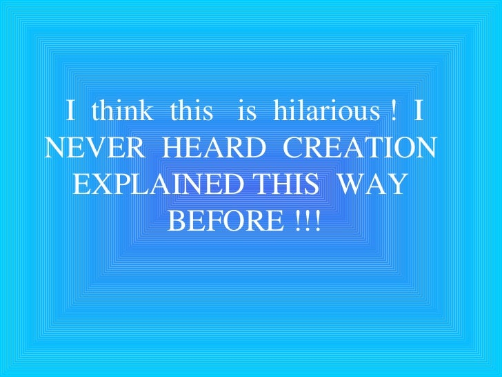 I  think  this  is  hilarious !  I NEVER  HEARD  CREATION  EXPLAINED THIS  WAY  BEFORE !!!