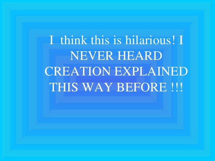 I  think this is hilarious! I NEVER HEARD CREATION EXPLAINED THIS WAY BEFORE !!!