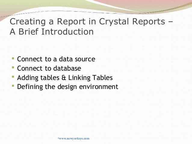 Creating a Report in Crystal Reports – A Brief Introduction  Connect to a data source  Connect to database  Adding tabl...