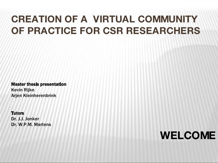 CREATION OF A  VIRTUAL COMMUNITY OF PRACTICE FOR CSR RESEARCHERS WELCOME Master thesis presentation Kevin Rijke Arjen Klei...