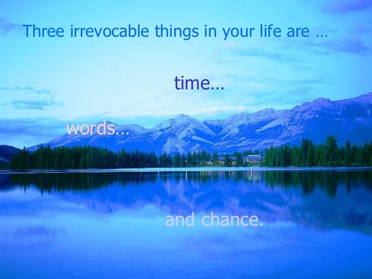 Three irrevocable things in your life are … and chance. time… words…