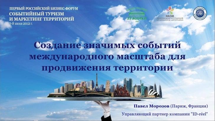 Создание значимых событиймеждународного масштаба для  продвижения территории                    Павел Морозов (Париж, Фран...